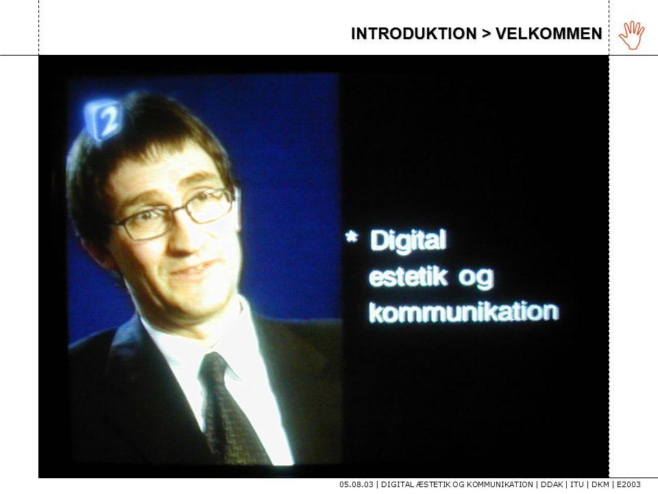 INTRODUKTION > VELKOMMEN 05.08.03 | DIGITAL ÆSTETIK OG KOMMUNIKATION | DDAK | ITU | DKM | E2003 