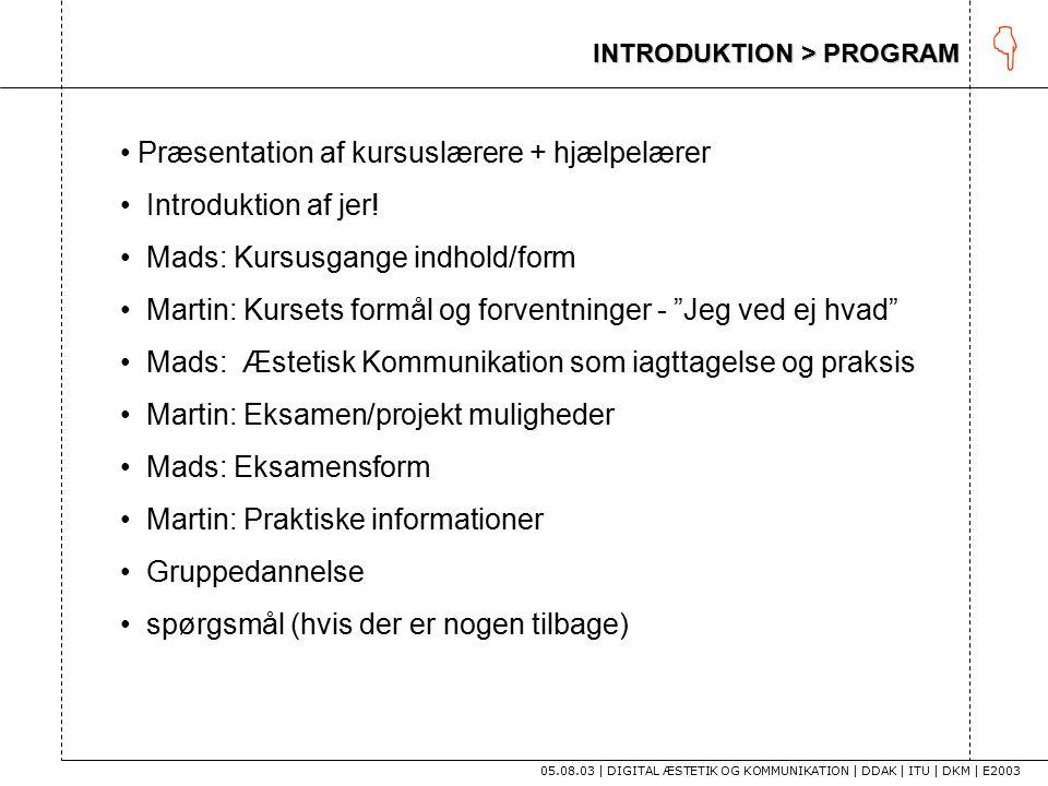 INTRODUKTION > PROGRAM 05.08.03 | DIGITAL ÆSTETIK OG KOMMUNIKATION | DDAK | ITU | DKM | E2003  Præsentation af kursuslærere + hjælpelærer Introduktion af jer.