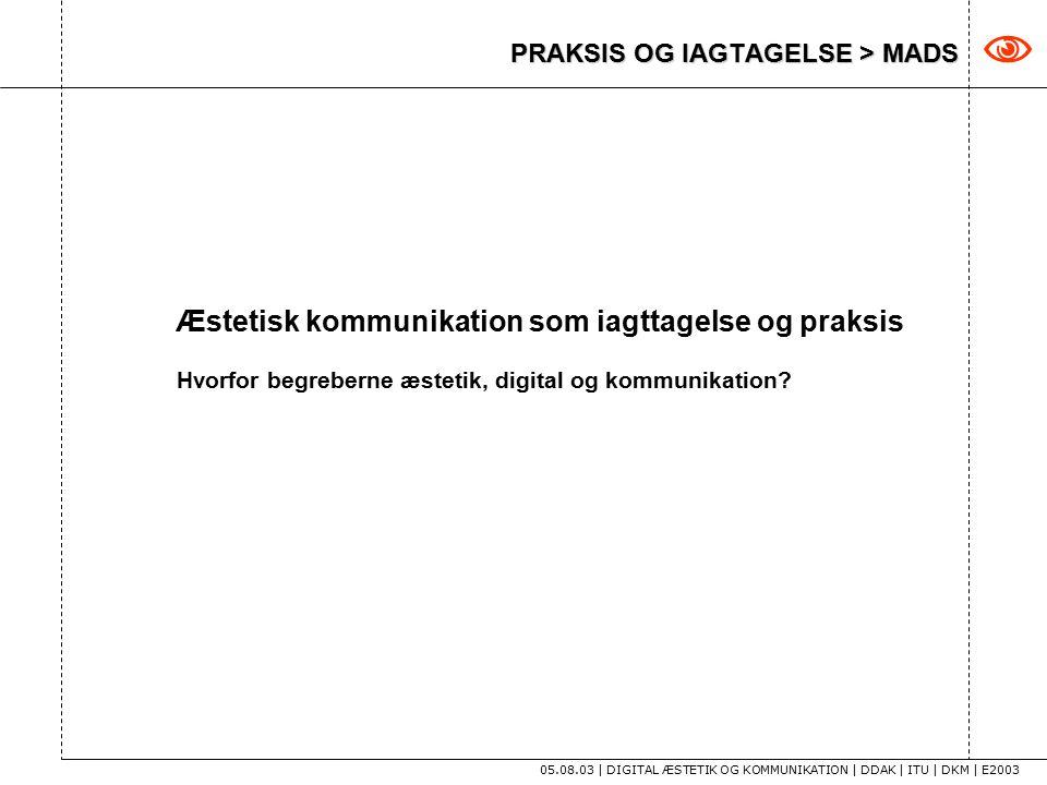 PRAKSIS OG IAGTAGELSE > MADS 05.08.03 | DIGITAL ÆSTETIK OG KOMMUNIKATION | DDAK | ITU | DKM | E2003  Æstetisk kommunikation som iagttagelse og praksis Hvorfor begreberne æstetik, digital og kommunikation