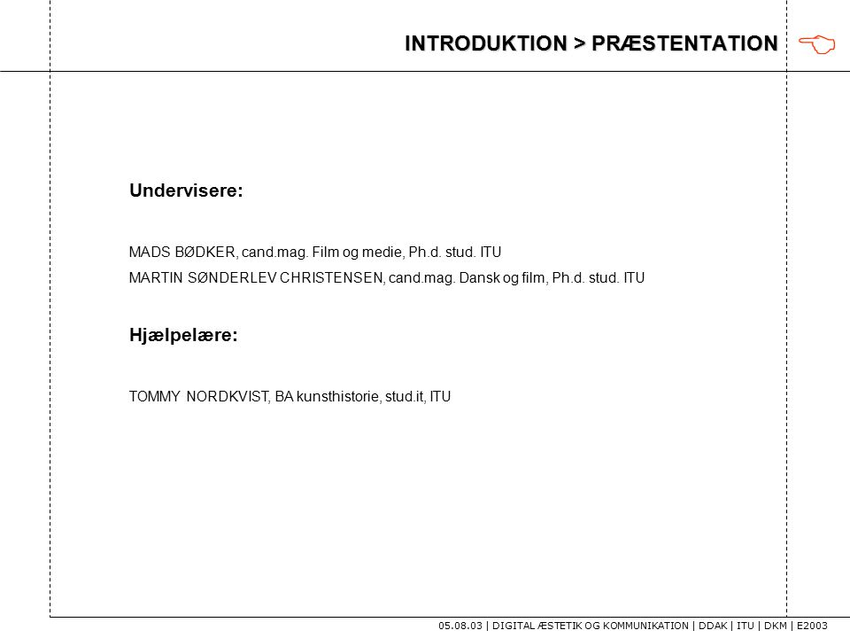 INTRODUKTION > PRÆSTENTATION 05.08.03 | DIGITAL ÆSTETIK OG KOMMUNIKATION | DDAK | ITU | DKM | E2003  Undervisere: MADS BØDKER, cand.mag.