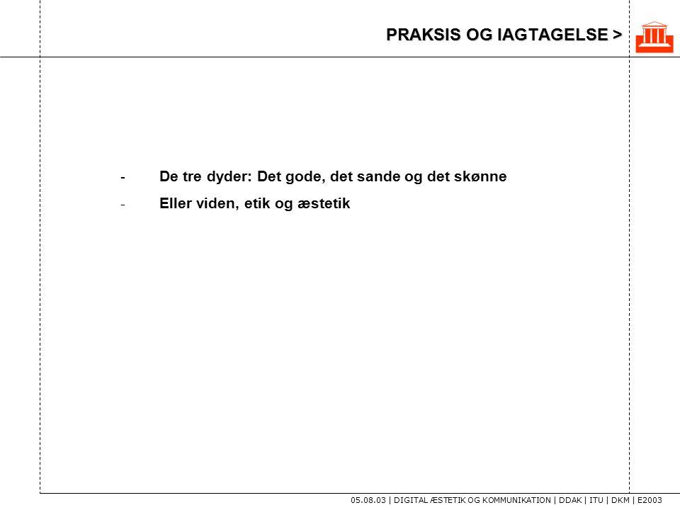 PRAKSIS OG IAGTAGELSE > 05.08.03 | DIGITAL ÆSTETIK OG KOMMUNIKATION | DDAK | ITU | DKM | E2003 - De tre dyder: Det gode, det sande og det skønne - Eller viden, etik og æstetik 