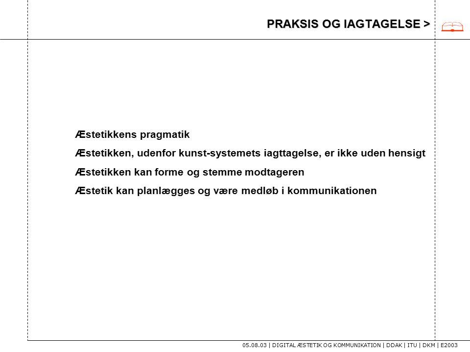 PRAKSIS OG IAGTAGELSE > 05.08.03 | DIGITAL ÆSTETIK OG KOMMUNIKATION | DDAK | ITU | DKM | E2003 Æstetikkens pragmatik Æstetikken, udenfor kunst-systemets iagttagelse, er ikke uden hensigt Æstetikken kan forme og stemme modtageren Æstetik kan planlægges og være medløb i kommunikationen 