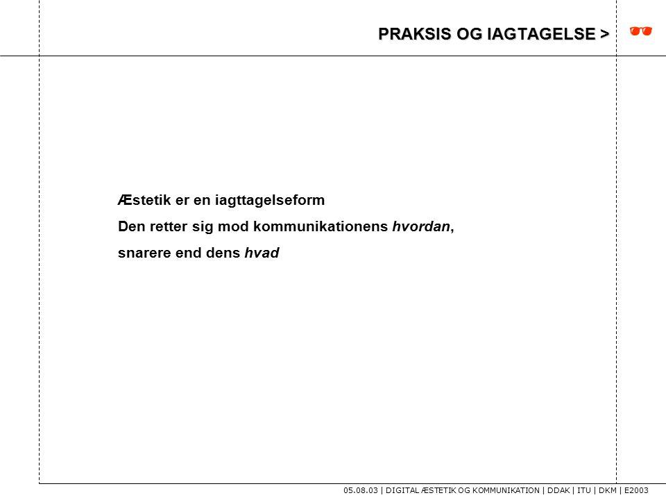 PRAKSIS OG IAGTAGELSE > 05.08.03 | DIGITAL ÆSTETIK OG KOMMUNIKATION | DDAK | ITU | DKM | E2003 Æstetik er en iagttagelseform Den retter sig mod kommunikationens hvordan, snarere end dens hvad 