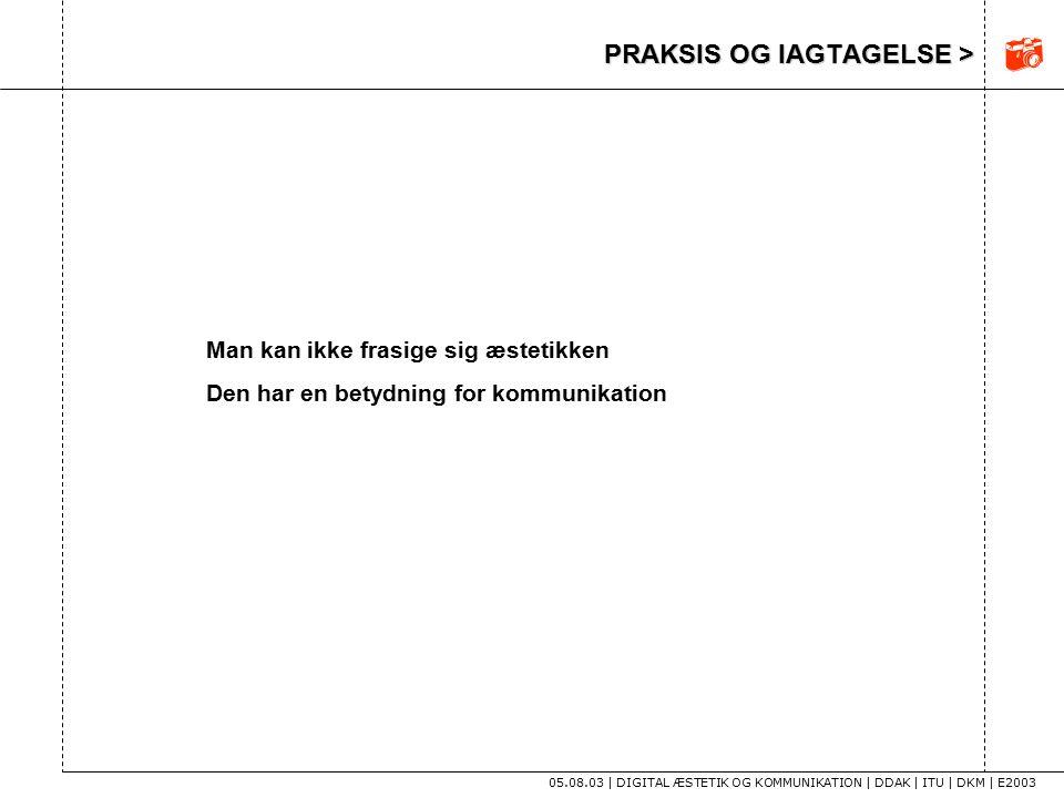 PRAKSIS OG IAGTAGELSE > 05.08.03 | DIGITAL ÆSTETIK OG KOMMUNIKATION | DDAK | ITU | DKM | E2003 Man kan ikke frasige sig æstetikken Den har en betydning for kommunikation 