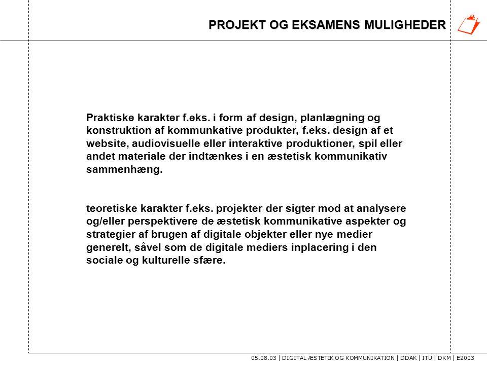 PROJEKT OG EKSAMENS MULIGHEDER 05.08.03 | DIGITAL ÆSTETIK OG KOMMUNIKATION | DDAK | ITU | DKM | E2003 Praktiske karakter f.eks.