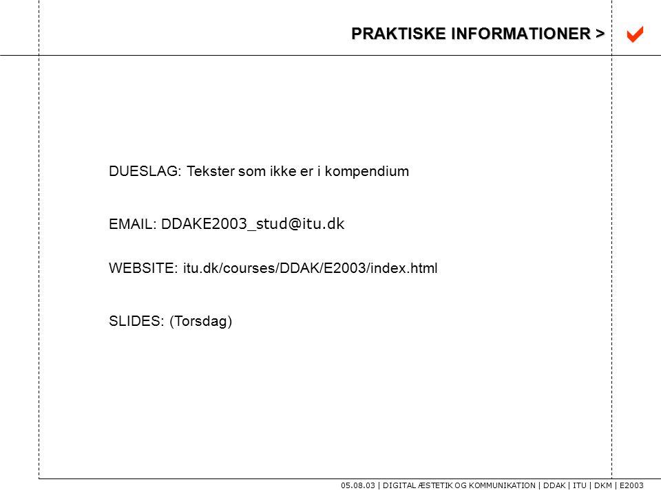 PRAKTISKE INFORMATIONER > 05.08.03 | DIGITAL ÆSTETIK OG KOMMUNIKATION | DDAK | ITU | DKM | E2003 DUESLAG: Tekster som ikke er i kompendium EMAIL: D DAKE2003_stud@itu.dk WEBSITE: itu.dk/courses/DDAK/E2003/index.html SLIDES: (Torsdag) 