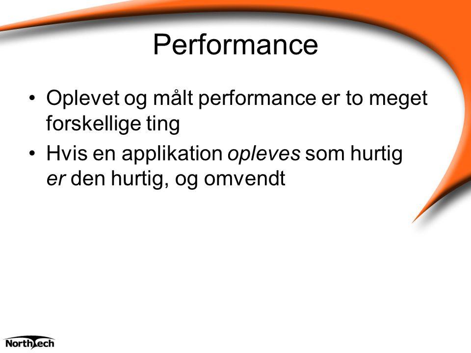 Performance Oplevet og målt performance er to meget forskellige ting Hvis en applikation opleves som hurtig er den hurtig, og omvendt