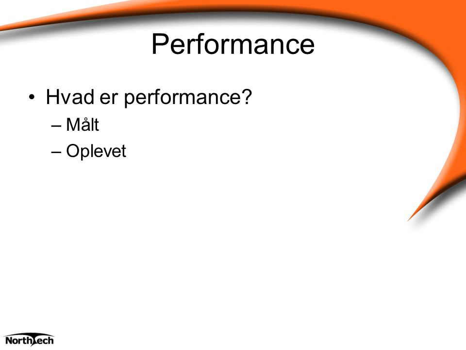Performance Hvad er performance –Målt –Oplevet