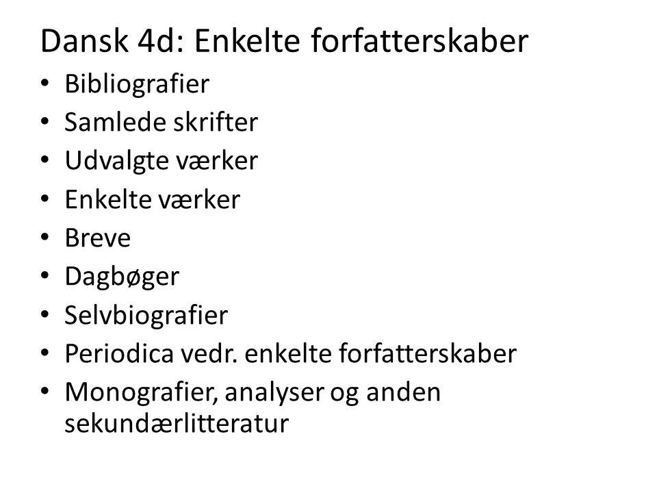 Dansk 4d: Enkelte forfatterskaber Bibliografier Samlede skrifter Udvalgte værker Enkelte værker Breve Dagbøger Selvbiografier Periodica vedr.