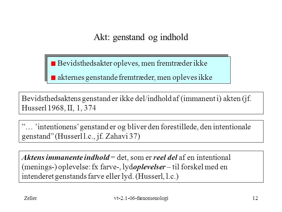 Zellervt-2.1-06-fænomenologi12 Akt: genstand og indhold Bevidsthedsaktens genstand er ikke del/indhold af (immanent i) akten (jf.