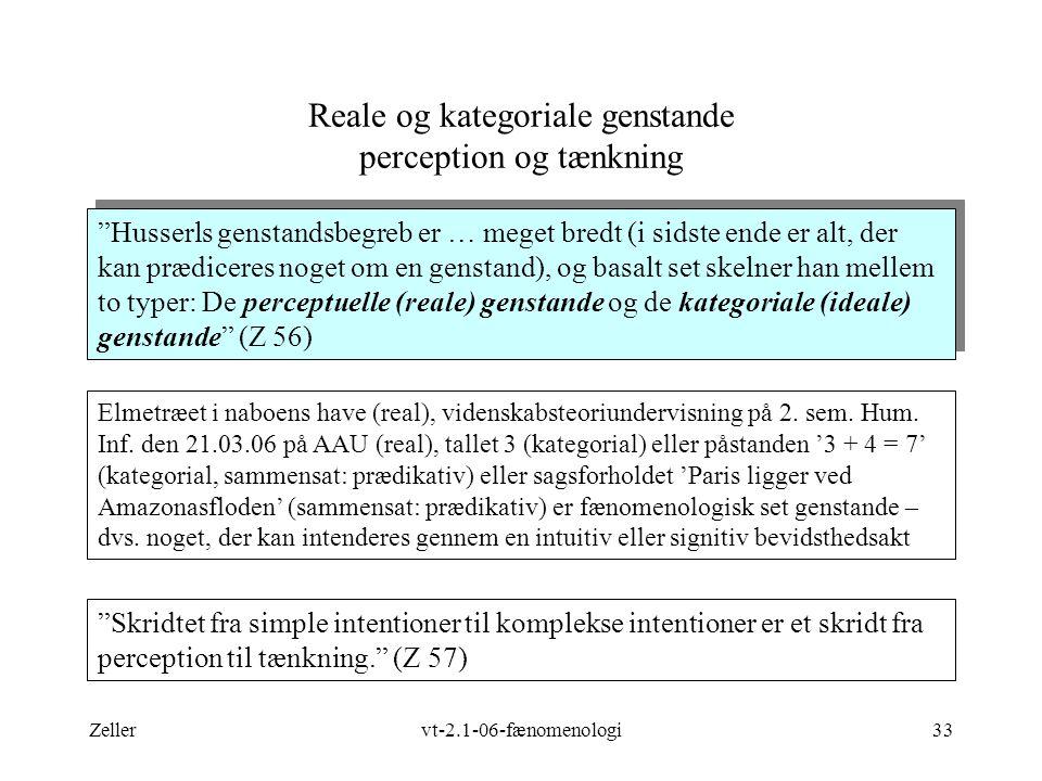 Zellervt-2.1-06-fænomenologi33 Reale og kategoriale genstande perception og tænkning Husserls genstandsbegreb er … meget bredt (i sidste ende er alt, der kan prædiceres noget om en genstand), og basalt set skelner han mellem to typer: De perceptuelle (reale) genstande og de kategoriale (ideale) genstande (Z 56) Elmetræet i naboens have (real), videnskabsteoriundervisning på 2.