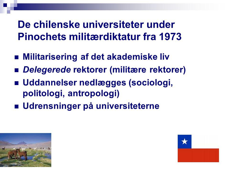 De chilenske universiteter under Pinochets militærdiktatur fra 1973 Militarisering af det akademiske liv Delegerede rektorer (militære rektorer) Uddannelser nedlægges (sociologi, politologi, antropologi) Udrensninger på universiteterne