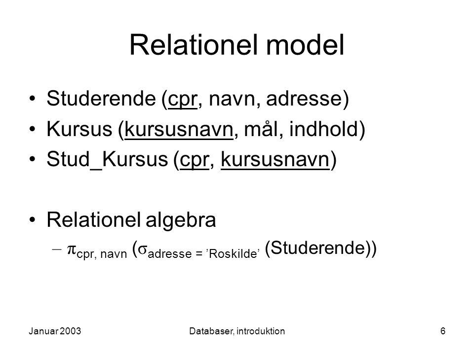 Januar 2003Databaser, introduktion6 Relationel model Studerende (cpr, navn, adresse) Kursus (kursusnavn, mål, indhold) Stud_Kursus (cpr, kursusnavn) Relationel algebra –π cpr, navn ( σ adresse = 'Roskilde' (Studerende))
