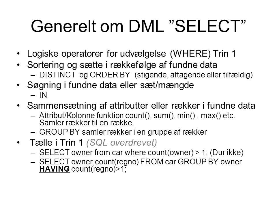 Generelt om DML SELECT Logiske operatorer for udvælgelse (WHERE) Trin 1 Sortering og sætte i rækkefølge af fundne data –DISTINCT og ORDER BY (stigende, aftagende eller tilfældig) Søgning i fundne data eller sæt/mængde –IN Sammensætning af attributter eller rækker i fundne data –Attribut/Kolonne funktion count(), sum(), min(), max() etc.