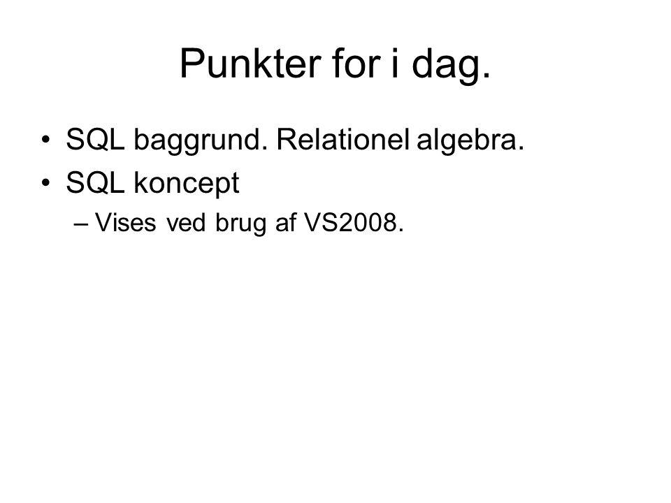 Punkter for i dag. SQL baggrund. Relationel algebra. SQL koncept –Vises ved brug af VS2008.