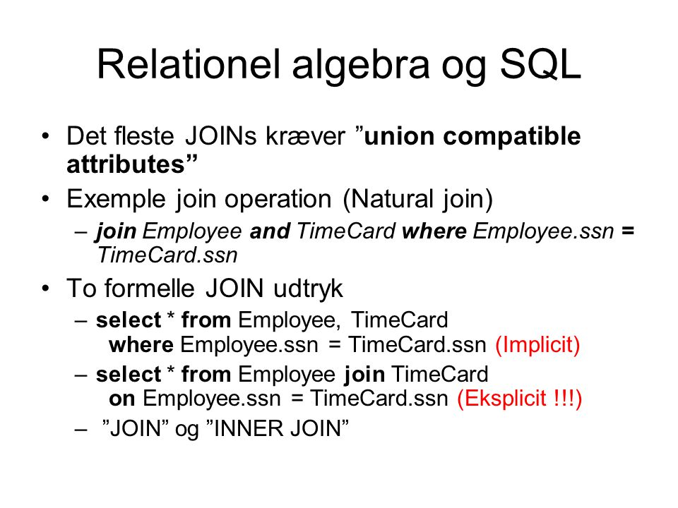Relationel algebra og SQL Det fleste JOINs kræver union compatible attributes Exemple join operation (Natural join) –join Employee and TimeCard where Employee.ssn = TimeCard.ssn To formelle JOIN udtryk –select * from Employee, TimeCard where Employee.ssn = TimeCard.ssn (Implicit) –select * from Employee join TimeCard on Employee.ssn = TimeCard.ssn (Eksplicit !!!) – JOIN og INNER JOIN