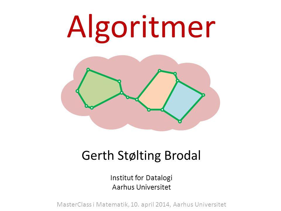 Algoritmer Gerth Stølting Brodal Institut for Datalogi Aarhus Universitet MasterClass i Matematik, 10.