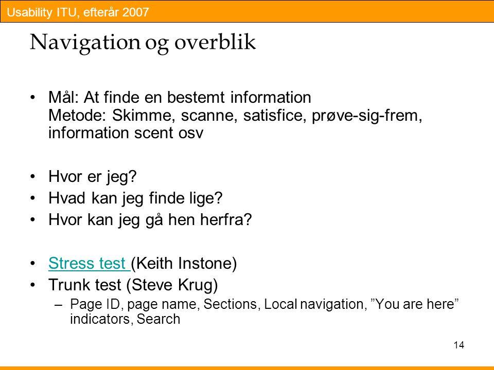Usability ITU, efterår 2007 14 Navigation og overblik Mål: At finde en bestemt information Metode: Skimme, scanne, satisfice, prøve-sig-frem, information scent osv Hvor er jeg.
