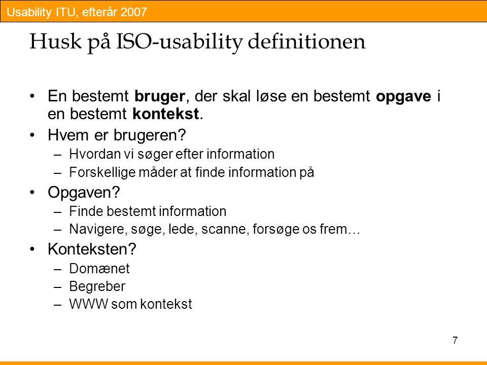 Usability ITU, efterår 2007 7 Husk på ISO-usability definitionen En bestemt bruger, der skal løse en bestemt opgave i en bestemt kontekst.