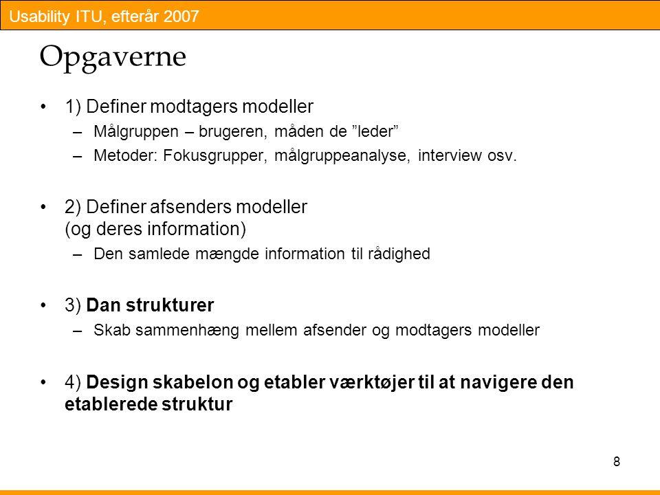 Usability ITU, efterår 2007 8 Opgaverne 1) Definer modtagers modeller –Målgruppen – brugeren, måden de leder –Metoder: Fokusgrupper, målgruppeanalyse, interview osv.
