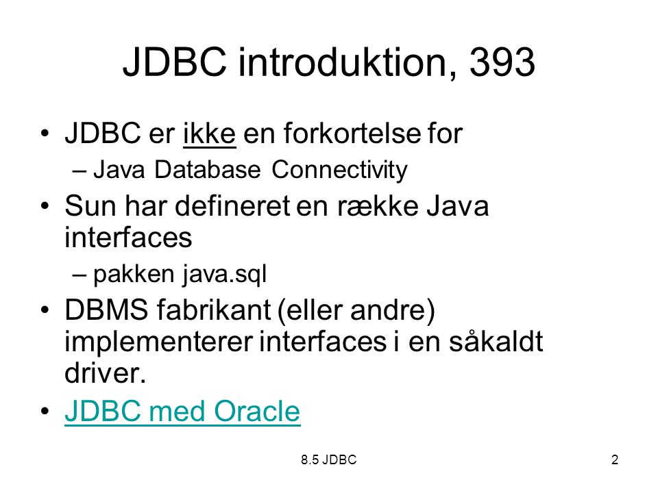 8.5 JDBC2 JDBC introduktion, 393 JDBC er ikke en forkortelse for –Java Database Connectivity Sun har defineret en række Java interfaces –pakken java.sql DBMS fabrikant (eller andre) implementerer interfaces i en såkaldt driver.