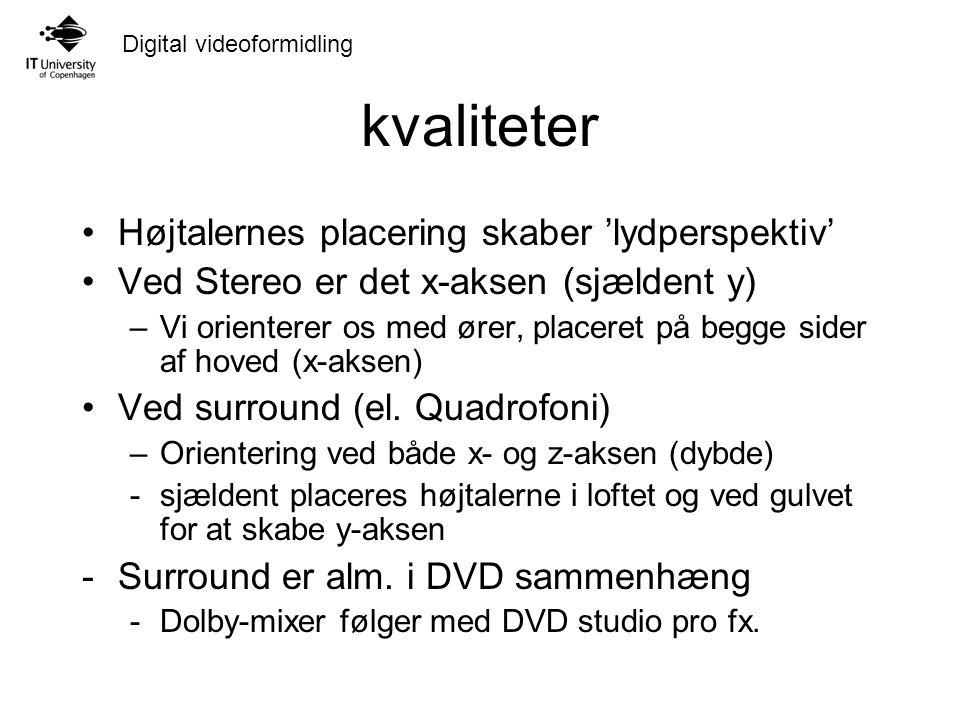 Digital videoformidling kvaliteter Højtalernes placering skaber 'lydperspektiv' Ved Stereo er det x-aksen (sjældent y) –Vi orienterer os med ører, placeret på begge sider af hoved (x-aksen) Ved surround (el.