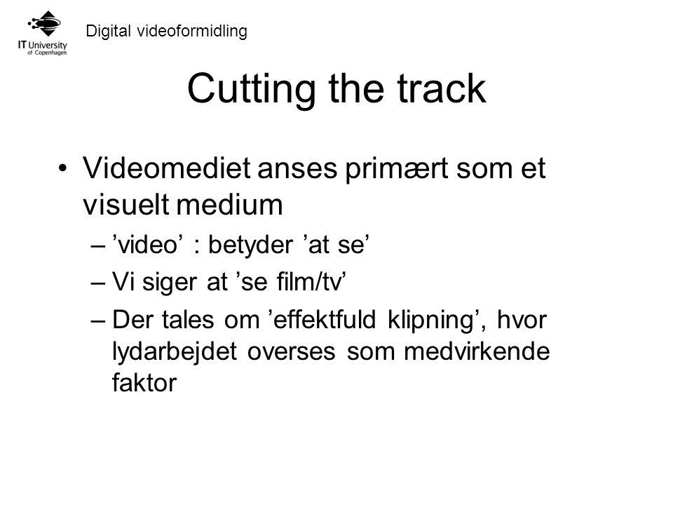 Digital videoformidling Cutting the track Videomediet anses primært som et visuelt medium –'video' : betyder 'at se' –Vi siger at 'se film/tv' –Der tales om 'effektfuld klipning', hvor lydarbejdet overses som medvirkende faktor