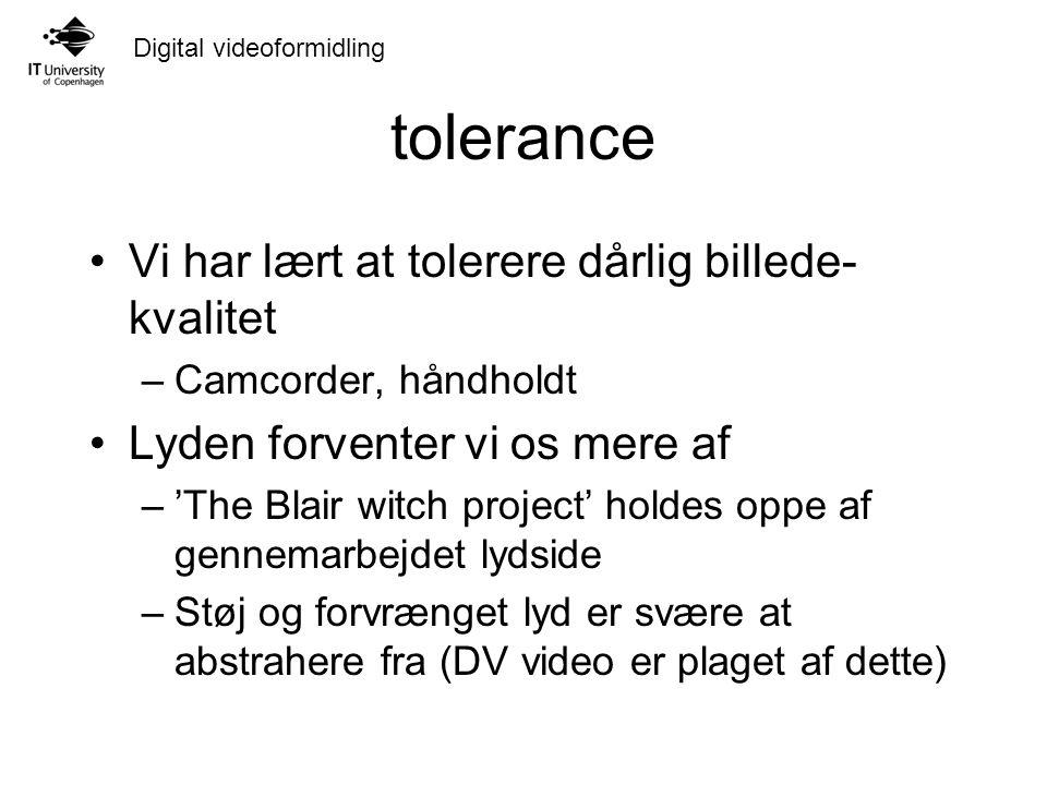 Digital videoformidling tolerance Vi har lært at tolerere dårlig billede- kvalitet –Camcorder, håndholdt Lyden forventer vi os mere af –'The Blair witch project' holdes oppe af gennemarbejdet lydside –Støj og forvrænget lyd er svære at abstrahere fra (DV video er plaget af dette)