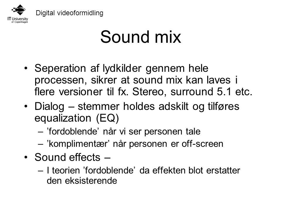 Digital videoformidling Sound mix Seperation af lydkilder gennem hele processen, sikrer at sound mix kan laves i flere versioner til fx.