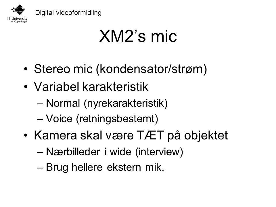 Digital videoformidling XM2's mic Stereo mic (kondensator/strøm) Variabel karakteristik –Normal (nyrekarakteristik) –Voice (retningsbestemt) Kamera skal være TÆT på objektet –Nærbilleder i wide (interview) –Brug hellere ekstern mik.