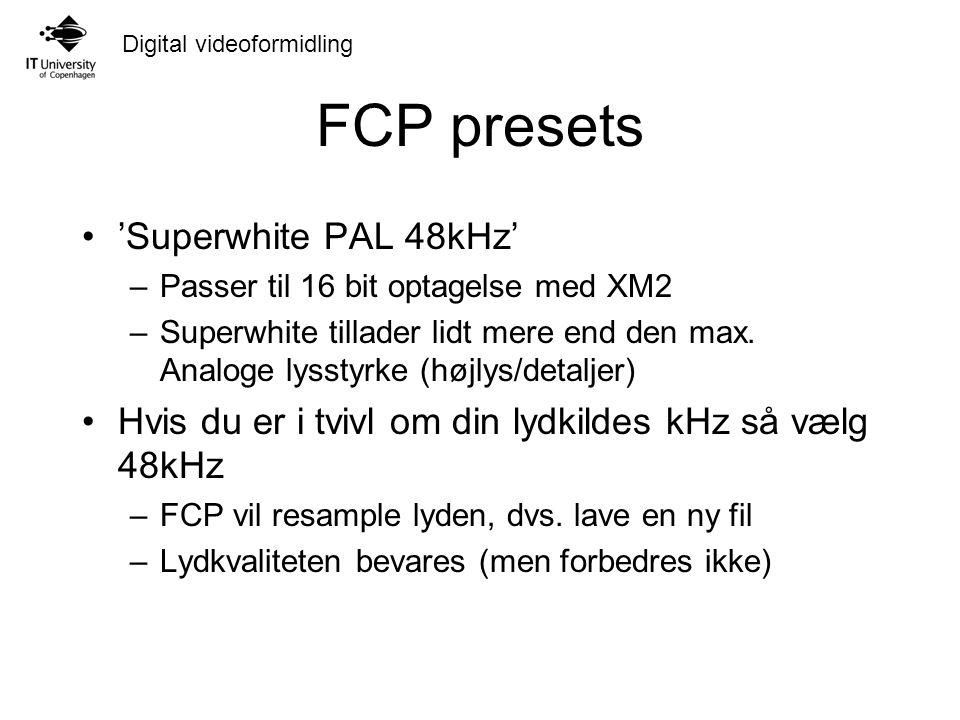 Digital videoformidling FCP presets 'Superwhite PAL 48kHz' –Passer til 16 bit optagelse med XM2 –Superwhite tillader lidt mere end den max.