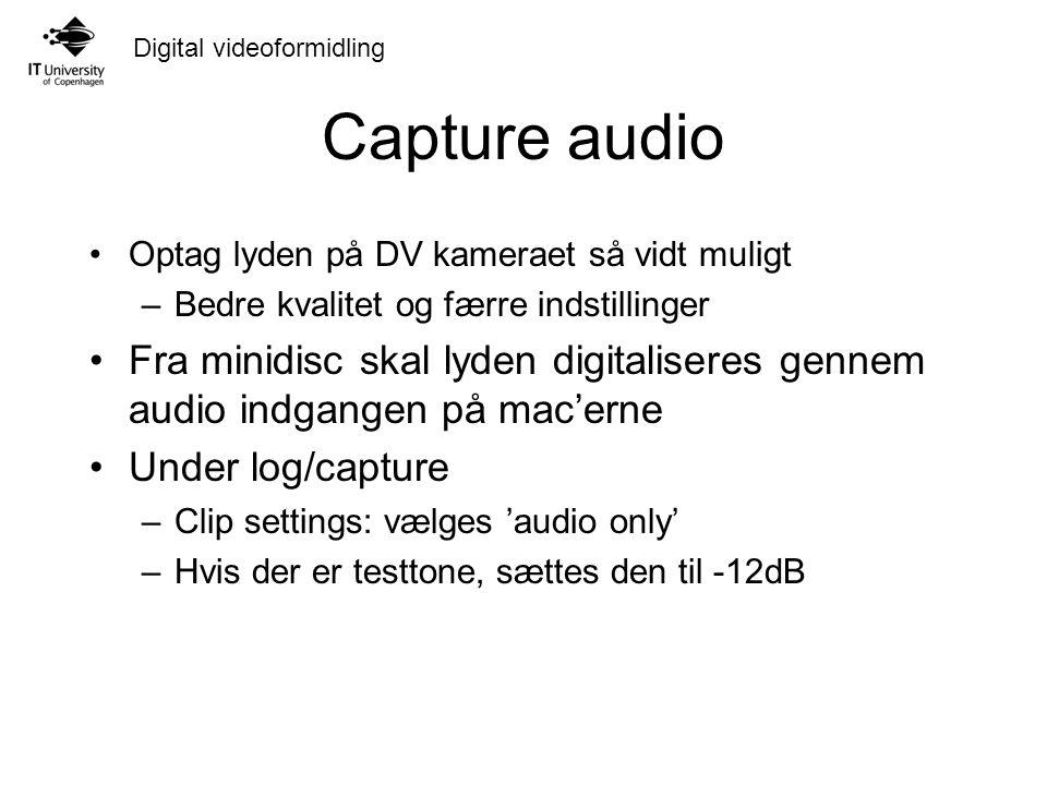 Digital videoformidling Capture audio Optag lyden på DV kameraet så vidt muligt –Bedre kvalitet og færre indstillinger Fra minidisc skal lyden digitaliseres gennem audio indgangen på mac'erne Under log/capture –Clip settings: vælges 'audio only' –Hvis der er testtone, sættes den til -12dB
