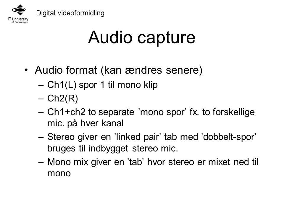 Digital videoformidling Audio capture Audio format (kan ændres senere) –Ch1(L) spor 1 til mono klip –Ch2(R) –Ch1+ch2 to separate 'mono spor' fx.