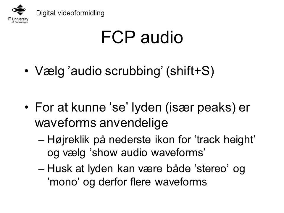 Digital videoformidling FCP audio Vælg 'audio scrubbing' (shift+S) For at kunne 'se' lyden (især peaks) er waveforms anvendelige –Højreklik på nederste ikon for 'track height' og vælg 'show audio waveforms' –Husk at lyden kan være både 'stereo' og 'mono' og derfor flere waveforms