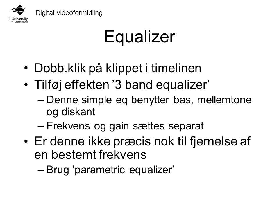 Digital videoformidling Equalizer Dobb.klik på klippet i timelinen Tilføj effekten '3 band equalizer' –Denne simple eq benytter bas, mellemtone og diskant –Frekvens og gain sættes separat Er denne ikke præcis nok til fjernelse af en bestemt frekvens –Brug 'parametric equalizer'
