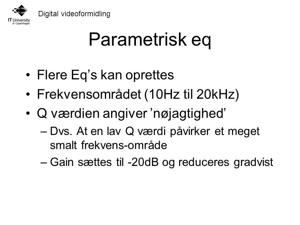 Digital videoformidling Parametrisk eq Flere Eq's kan oprettes Frekvensområdet (10Hz til 20kHz) Q værdien angiver 'nøjagtighed' –Dvs.