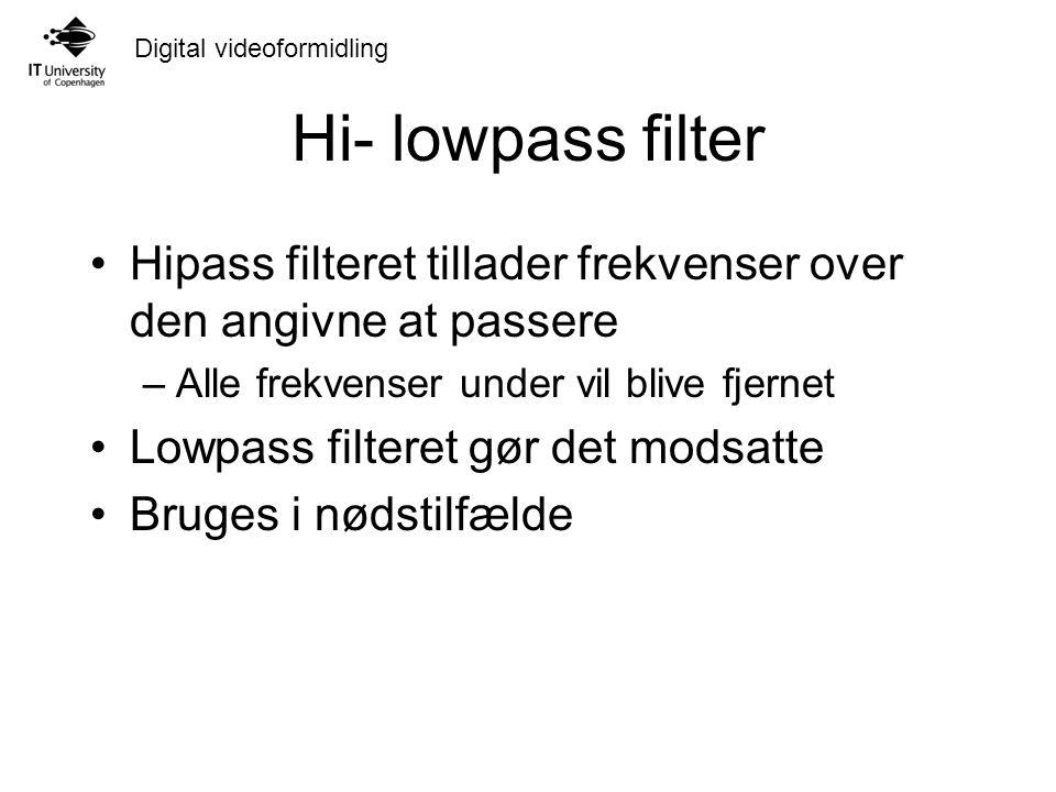 Digital videoformidling Hi- lowpass filter Hipass filteret tillader frekvenser over den angivne at passere –Alle frekvenser under vil blive fjernet Lowpass filteret gør det modsatte Bruges i nødstilfælde