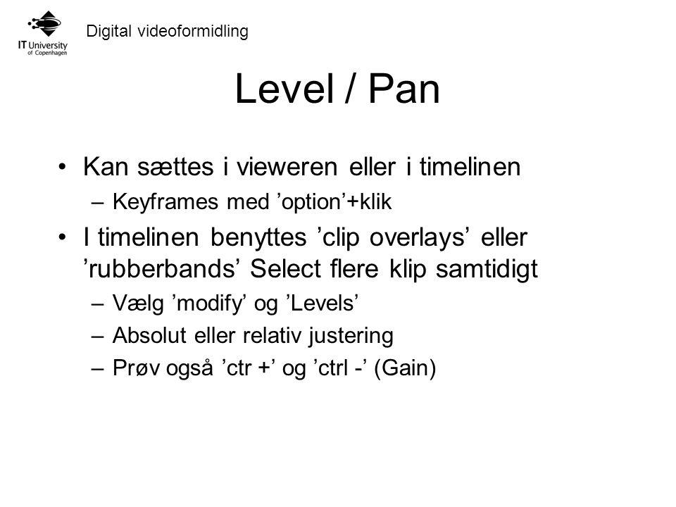 Digital videoformidling Level / Pan Kan sættes i vieweren eller i timelinen –Keyframes med 'option'+klik I timelinen benyttes 'clip overlays' eller 'rubberbands' Select flere klip samtidigt –Vælg 'modify' og 'Levels' –Absolut eller relativ justering –Prøv også 'ctr +' og 'ctrl -' (Gain)