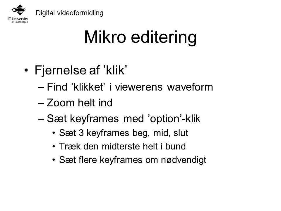 Digital videoformidling Mikro editering Fjernelse af 'klik' –Find 'klikket' i viewerens waveform –Zoom helt ind –Sæt keyframes med 'option'-klik Sæt 3 keyframes beg, mid, slut Træk den midterste helt i bund Sæt flere keyframes om nødvendigt