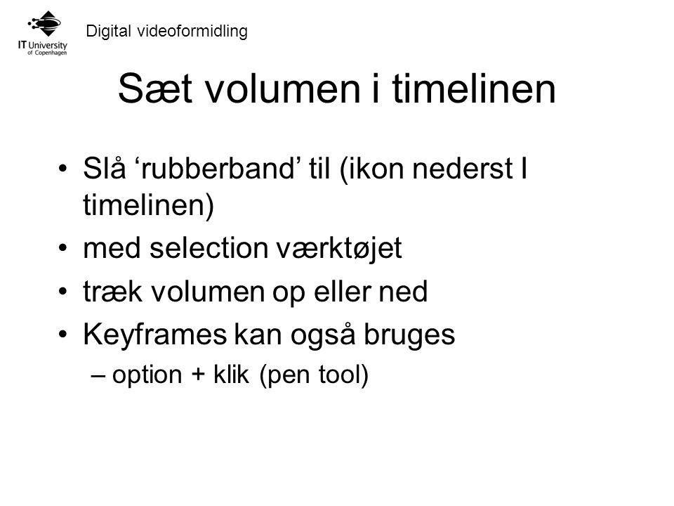 Digital videoformidling Sæt volumen i timelinen Slå 'rubberband' til (ikon nederst I timelinen) med selection værktøjet træk volumen op eller ned Keyframes kan også bruges –option + klik (pen tool)