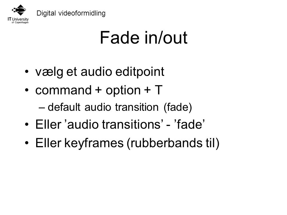 Digital videoformidling Fade in/out vælg et audio editpoint command + option + T –default audio transition (fade) Eller 'audio transitions' - 'fade' Eller keyframes (rubberbands til)