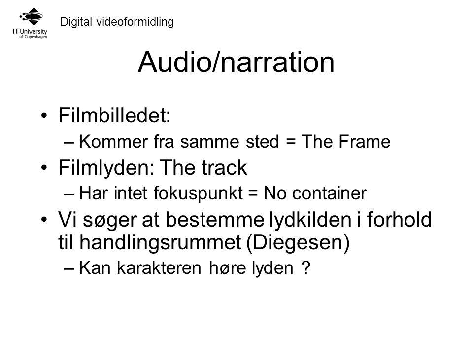 Digital videoformidling Audio/narration Filmbilledet: –Kommer fra samme sted = The Frame Filmlyden: The track –Har intet fokuspunkt = No container Vi søger at bestemme lydkilden i forhold til handlingsrummet (Diegesen) –Kan karakteren høre lyden