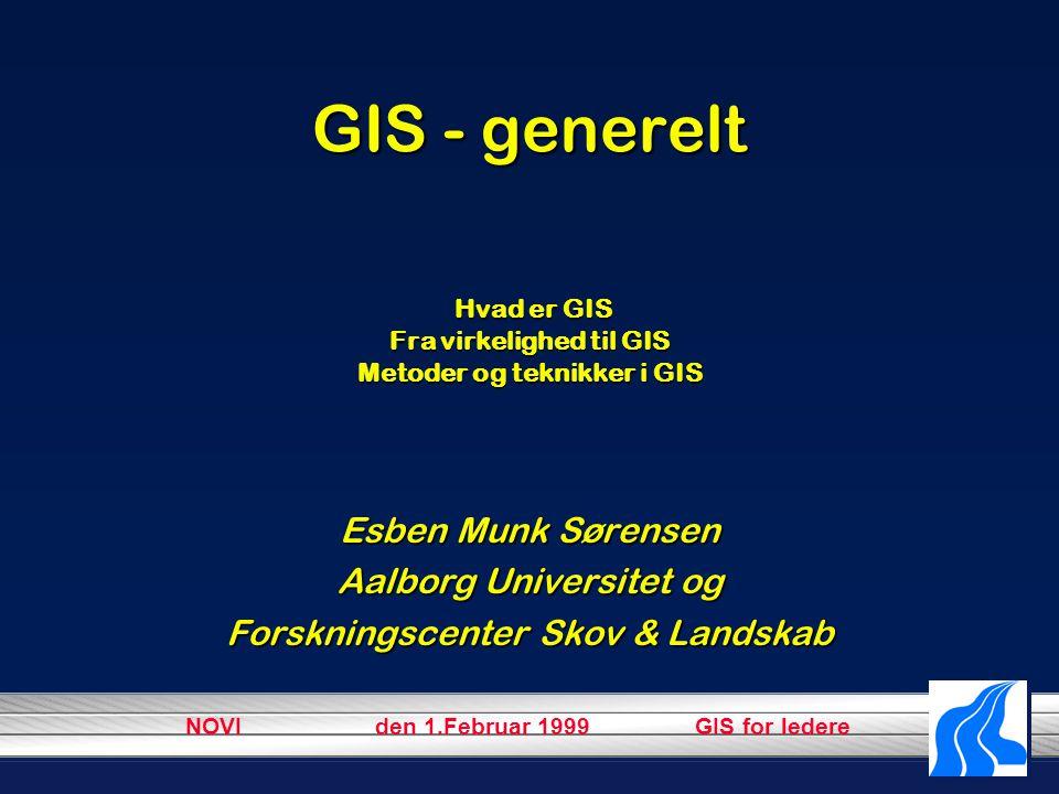 NOVI den 1.Februar 1999 GIS for ledere GIS - generelt Hvad er GIS Fra virkelighed til GIS Metoder og teknikker i GIS Esben Munk Sørensen Aalborg Universitet og Forskningscenter Skov & Landskab