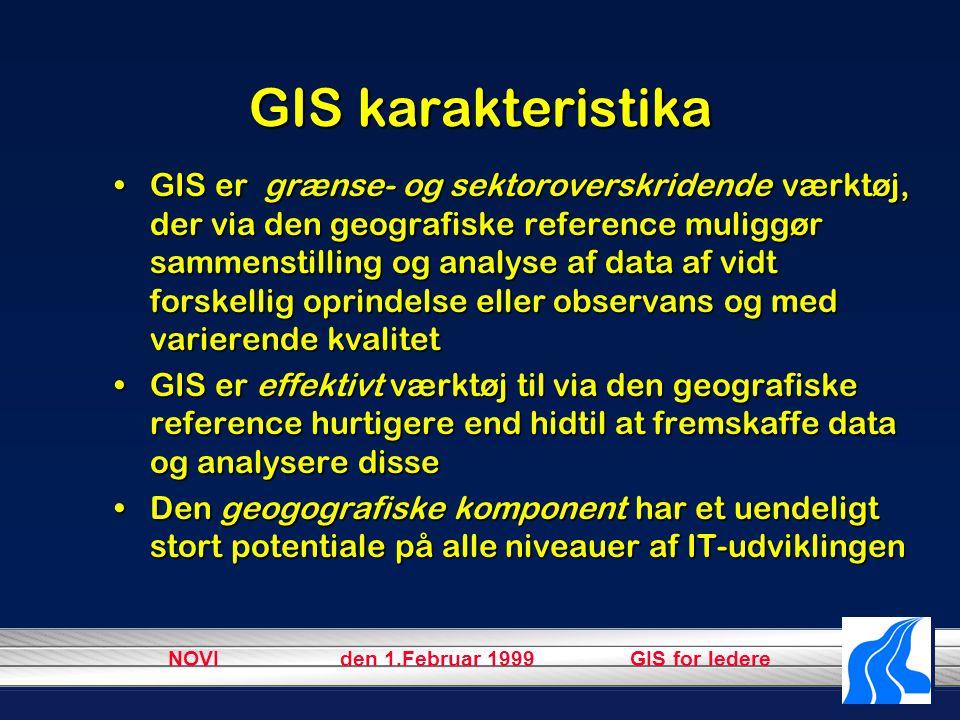 NOVI den 1.Februar 1999 GIS for ledere GIS karakteristika GIS er grænse- og sektoroverskridende værktøj, der via den geografiske reference muliggør sammenstilling og analyse af data af vidt forskellig oprindelse eller observans og med varierende kvalitetGIS er grænse- og sektoroverskridende værktøj, der via den geografiske reference muliggør sammenstilling og analyse af data af vidt forskellig oprindelse eller observans og med varierende kvalitet GIS er effektivt værktøj til via den geografiske reference hurtigere end hidtil at fremskaffe data og analysere disseGIS er effektivt værktøj til via den geografiske reference hurtigere end hidtil at fremskaffe data og analysere disse Den geogografiske komponent har et uendeligt stort potentiale på alle niveauer af IT-udviklingenDen geogografiske komponent har et uendeligt stort potentiale på alle niveauer af IT-udviklingen