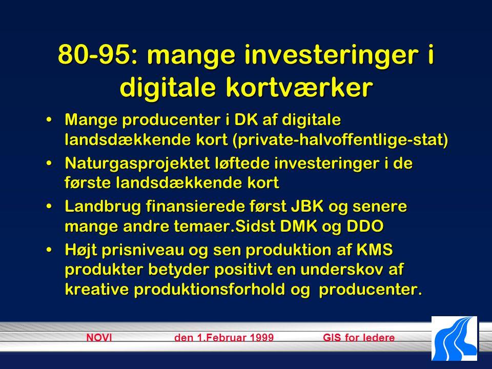 NOVI den 1.Februar 1999 GIS for ledere 80-95: mange investeringer i digitale kortværker Mange producenter i DK af digitale landsdækkende kort (private-halvoffentlige-stat)Mange producenter i DK af digitale landsdækkende kort (private-halvoffentlige-stat) Naturgasprojektet løftede investeringer i de første landsdækkende kortNaturgasprojektet løftede investeringer i de første landsdækkende kort Landbrug finansierede først JBK og senere mange andre temaer.Sidst DMK og DDOLandbrug finansierede først JBK og senere mange andre temaer.Sidst DMK og DDO Højt prisniveau og sen produktion af KMS produkter betyder positivt en underskov af kreative produktionsforhold og producenter.Højt prisniveau og sen produktion af KMS produkter betyder positivt en underskov af kreative produktionsforhold og producenter.