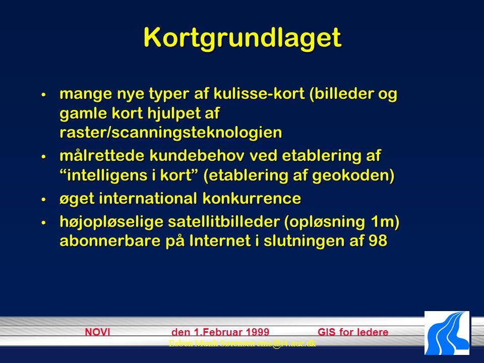 NOVI den 1.Februar 1999 GIS for ledere Esben Munk Sørensen ems@i4.auc.dk Kortgrundlaget mange nye typer af kulisse-kort (billeder og gamle kort hjulpet af raster/scanningsteknologien mange nye typer af kulisse-kort (billeder og gamle kort hjulpet af raster/scanningsteknologien målrettede kundebehov ved etablering af intelligens i kort (etablering af geokoden) målrettede kundebehov ved etablering af intelligens i kort (etablering af geokoden) øget international konkurrence øget international konkurrence højopløselige satellitbilleder (opløsning 1m) abonnerbare på Internet i slutningen af 98 højopløselige satellitbilleder (opløsning 1m) abonnerbare på Internet i slutningen af 98