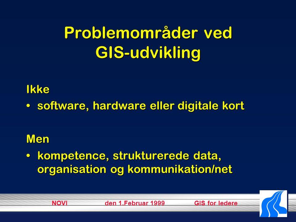 NOVI den 1.Februar 1999 GIS for ledere Problemområder ved GIS-udvikling Ikke software, hardware eller digitale kortsoftware, hardware eller digitale kortMen kompetence, strukturerede data, organisation og kommunikation/netkompetence, strukturerede data, organisation og kommunikation/net