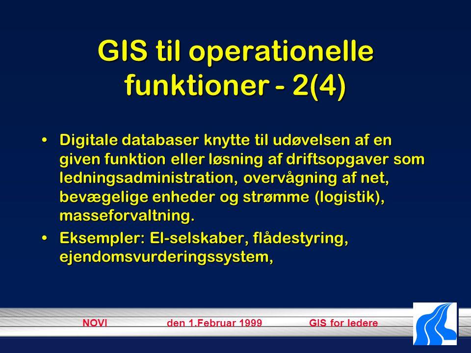 NOVI den 1.Februar 1999 GIS for ledere GIS til operationelle funktioner - 2(4) Digitale databaser knytte til udøvelsen af en given funktion eller løsning af driftsopgaver som ledningsadministration, overvågning af net, bevægelige enheder og strømme (logistik), masseforvaltning.Digitale databaser knytte til udøvelsen af en given funktion eller løsning af driftsopgaver som ledningsadministration, overvågning af net, bevægelige enheder og strømme (logistik), masseforvaltning.