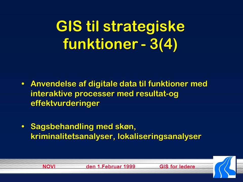 NOVI den 1.Februar 1999 GIS for ledere GIS til strategiske funktioner - 3(4) Anvendelse af digitale data til funktioner med interaktive processer med resultat-og effektvurderingerAnvendelse af digitale data til funktioner med interaktive processer med resultat-og effektvurderinger Sagsbehandling med skøn, kriminalitetsanalyser, lokaliseringsanalyserSagsbehandling med skøn, kriminalitetsanalyser, lokaliseringsanalyser
