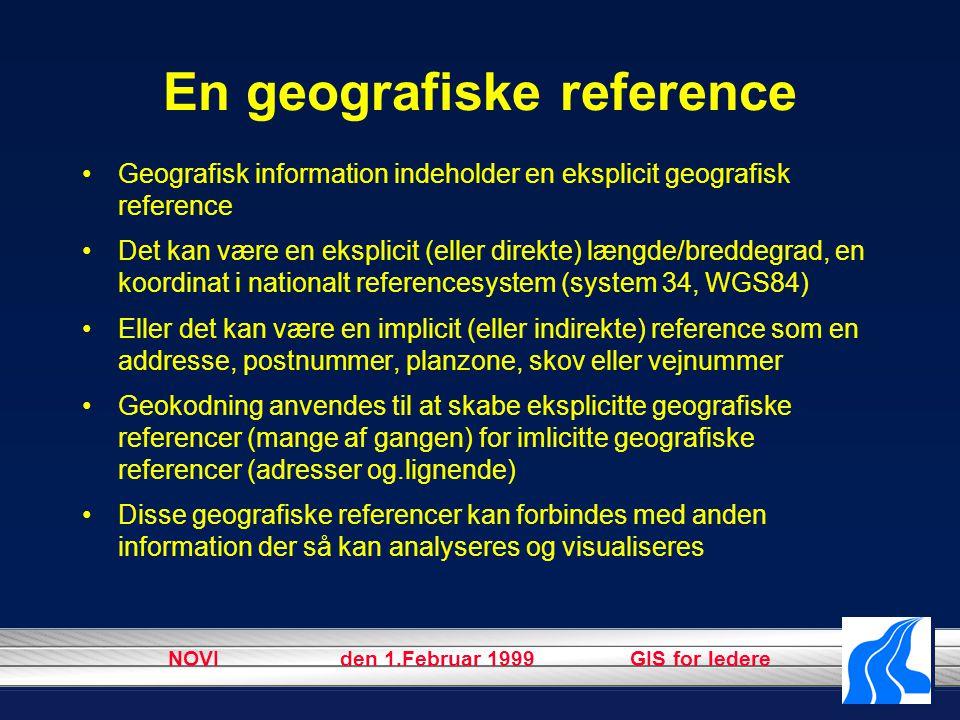 NOVI den 1.Februar 1999 GIS for ledere En geografiske reference Geografisk information indeholder en eksplicit geografisk reference Det kan være en eksplicit (eller direkte) længde/breddegrad, en koordinat i nationalt referencesystem (system 34, WGS84) Eller det kan være en implicit (eller indirekte) reference som en addresse, postnummer, planzone, skov eller vejnummer Geokodning anvendes til at skabe eksplicitte geografiske referencer (mange af gangen) for imlicitte geografiske referencer (adresser og.lignende) Disse geografiske referencer kan forbindes med anden information der så kan analyseres og visualiseres